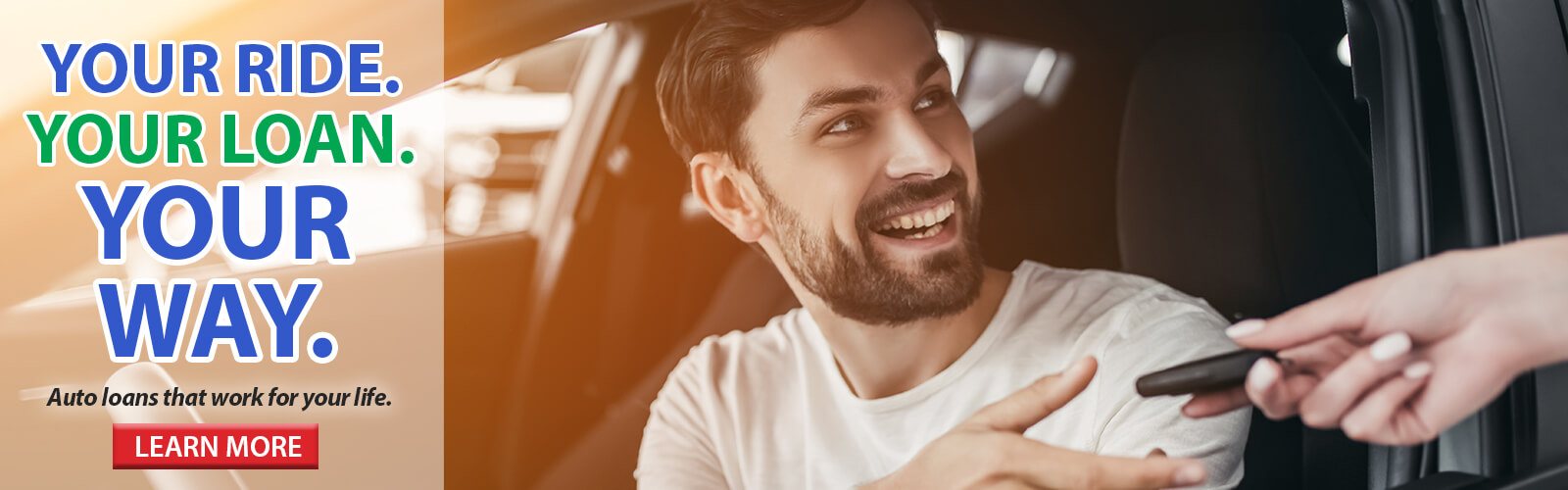 YOUR RIDE. YOUR LOAN. YOUR WAY. Auto loans that work for your life. Click here to learn more.