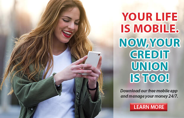 YOUR LIFE IS MOBILE. NOW, YOUR CREDIT UNION IS TOO! Download our free mobile app and manage your money 24/7. Click here to learn more.