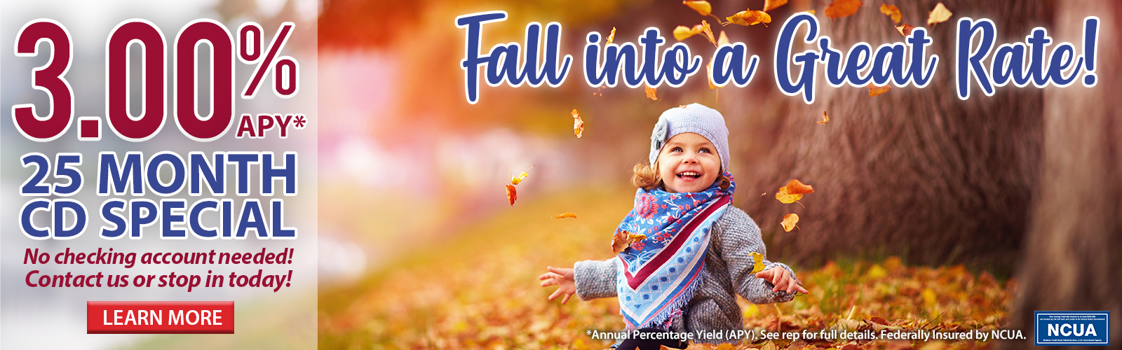 Fall into a great rate! 2.75% APY* 30 month CD special. No checking account needed! Contact us or stop in today. Click here to learn more.