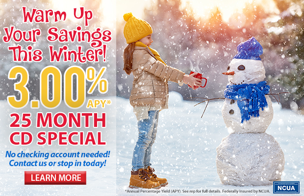 Warm Up Your Savings This Winter! 3.00% APY* 25 Month CD Special. No checking account needed. Contact us today for more information!