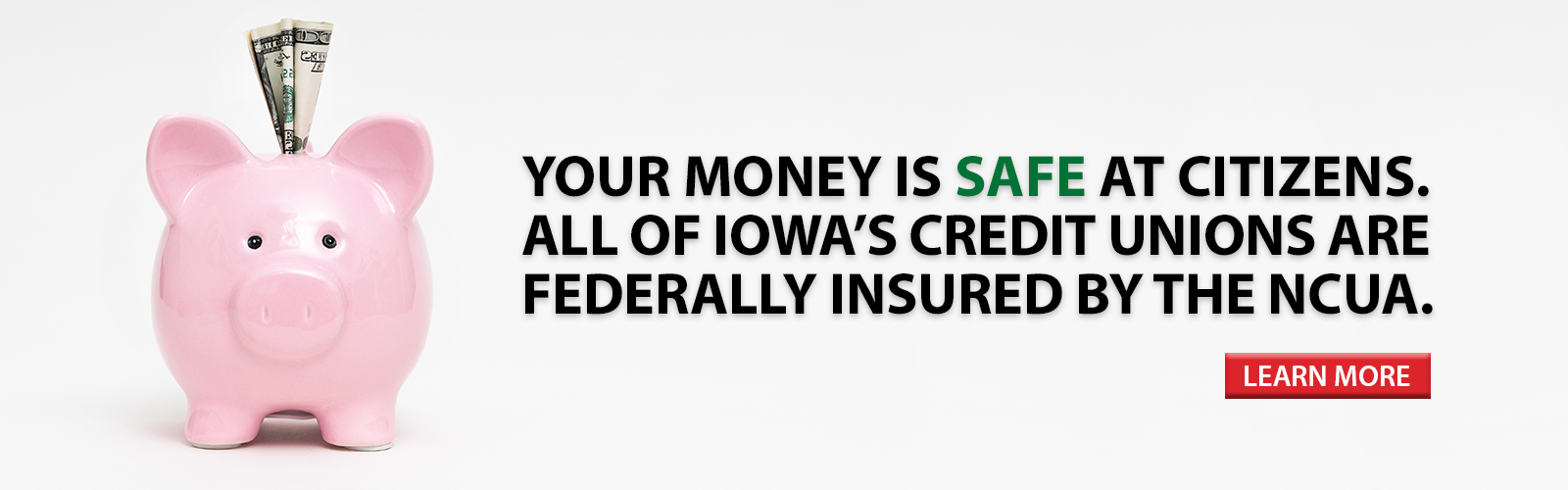 Your money is safe at Citizens. All of Iowa's credit unions are federally insured by the NCUA.