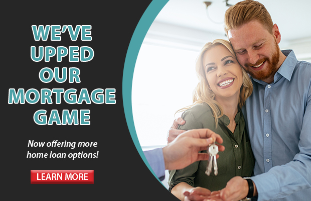 We've upped our mortgage game. Now offering more home loan options. Click here for more information!