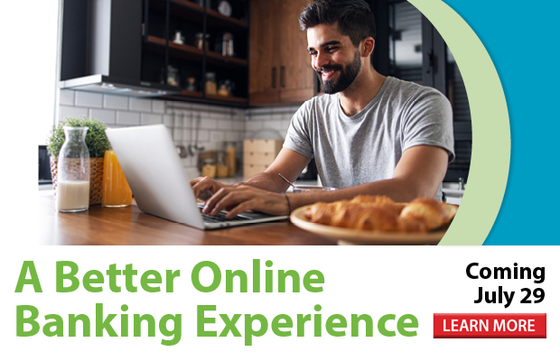 A Better Online Banking Experience is Coming July 29! Click here to learn more!