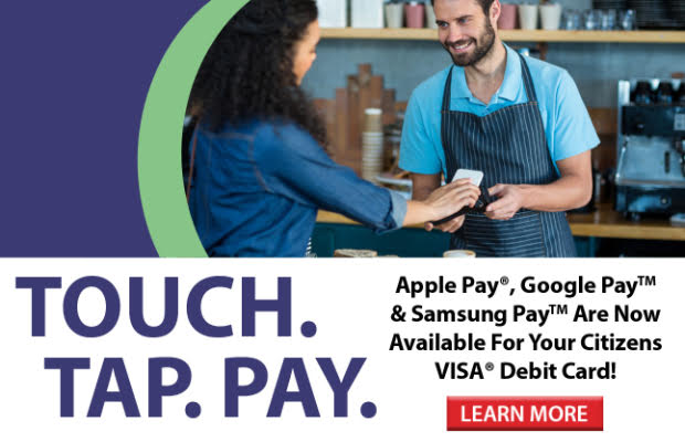 Apple Pay, Google Pay & Samsung Pay are now available for Citizens VISA Debit Cards! Click here for more information!